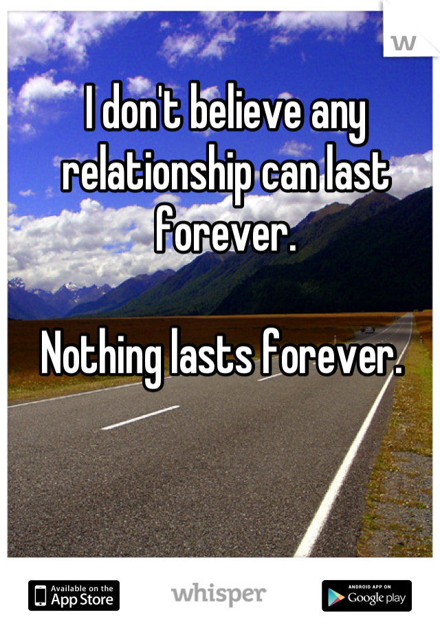 I don't believe any relationship can last forever.   Nothing lasts forever.