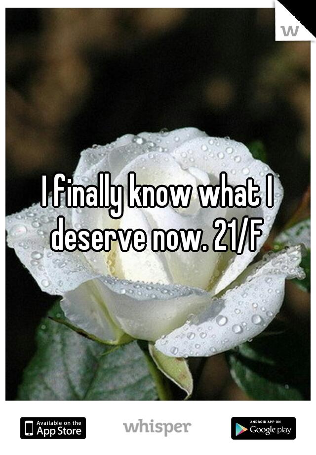 I finally know what I deserve now. 21/F