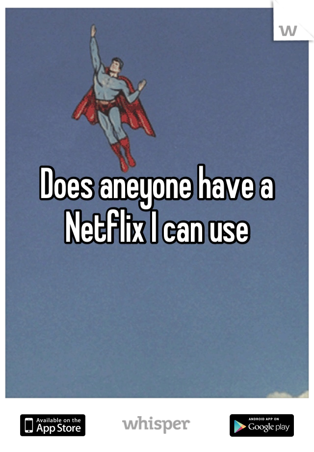 Does aneyone have a  Netflix I can use
