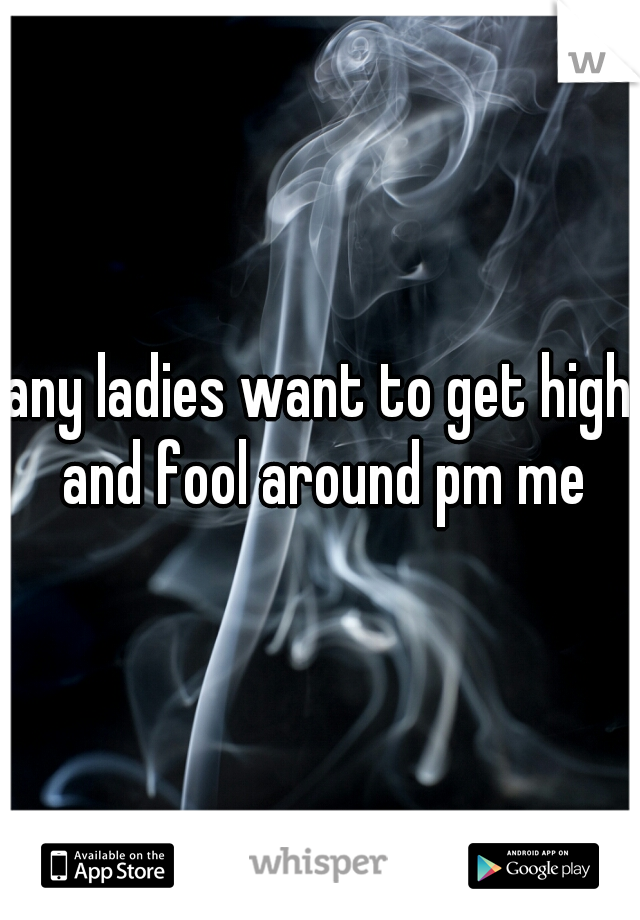 any ladies want to get high and fool around pm me