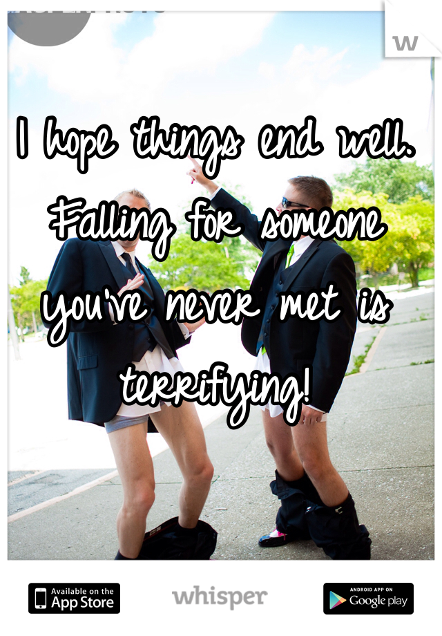 I hope things end well. Falling for someone you've never met is terrifying!