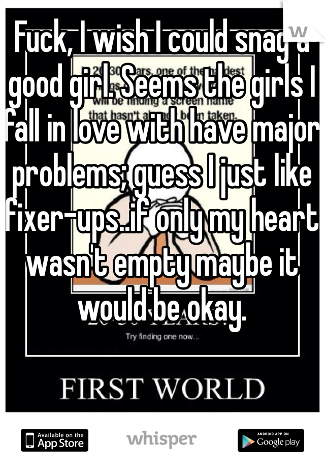 Fuck, I wish I could snag a good girl. Seems the girls I fall in love with have major problems; guess I just like fixer-ups..if only my heart wasn't empty maybe it would be okay.