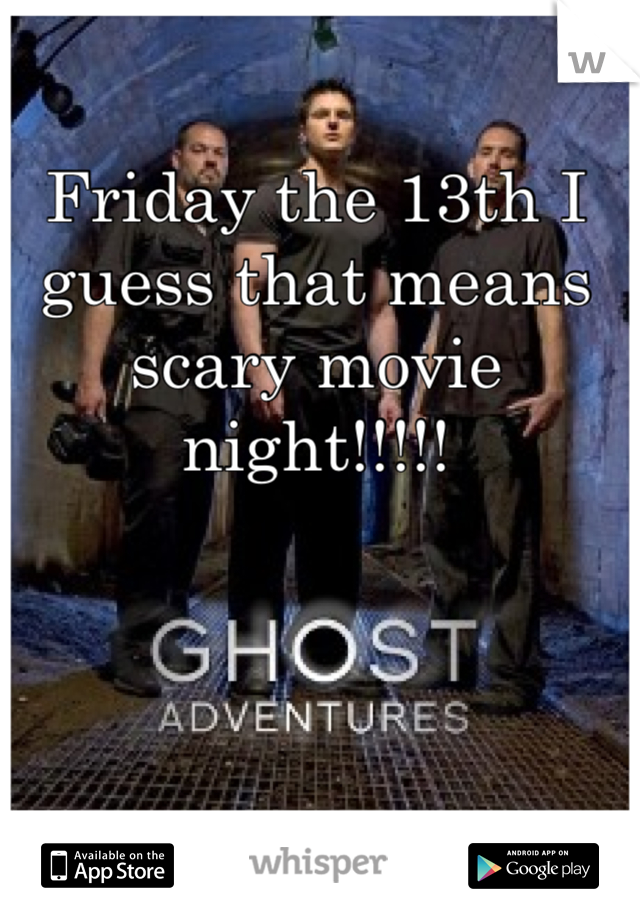 Friday the 13th I guess that means scary movie night!!!!!