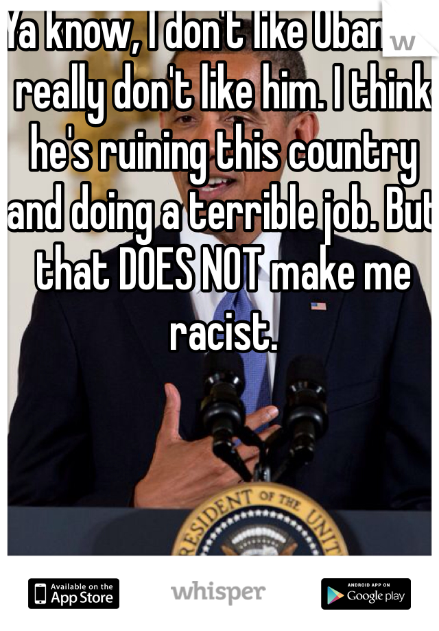 Ya know, I don't like Obama. I really don't like him. I think he's ruining this country and doing a terrible job. But that DOES NOT make me racist.