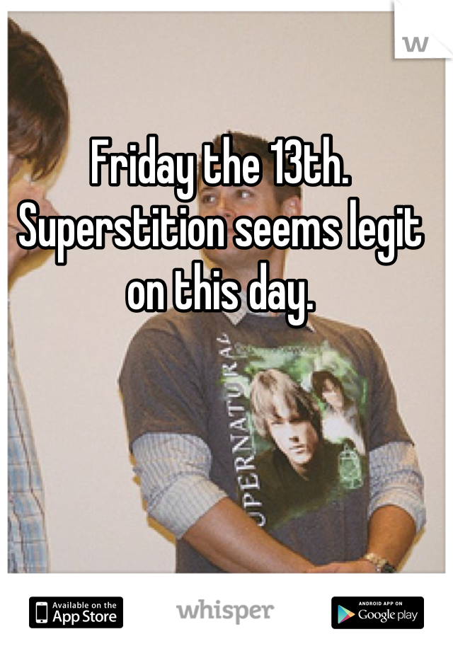 Friday the 13th. Superstition seems legit on this day.