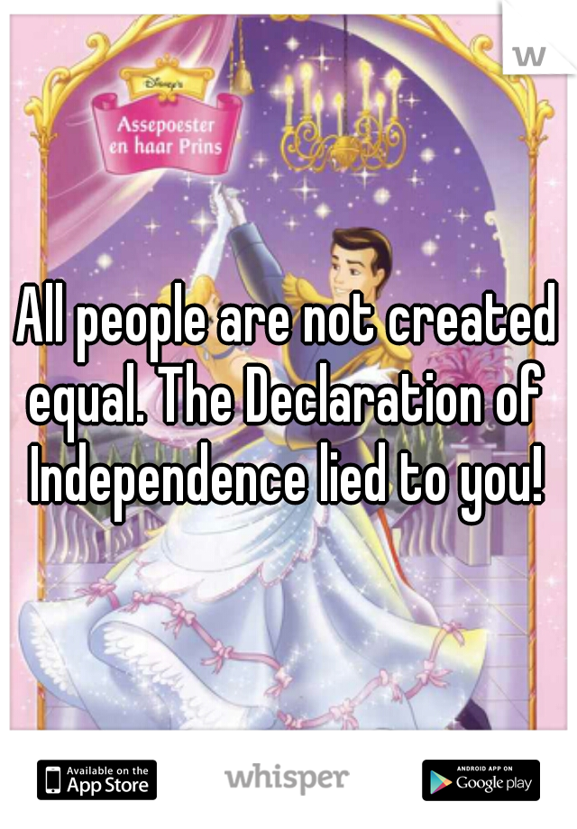 All people are not created equal. The Declaration of  Independence lied to you!