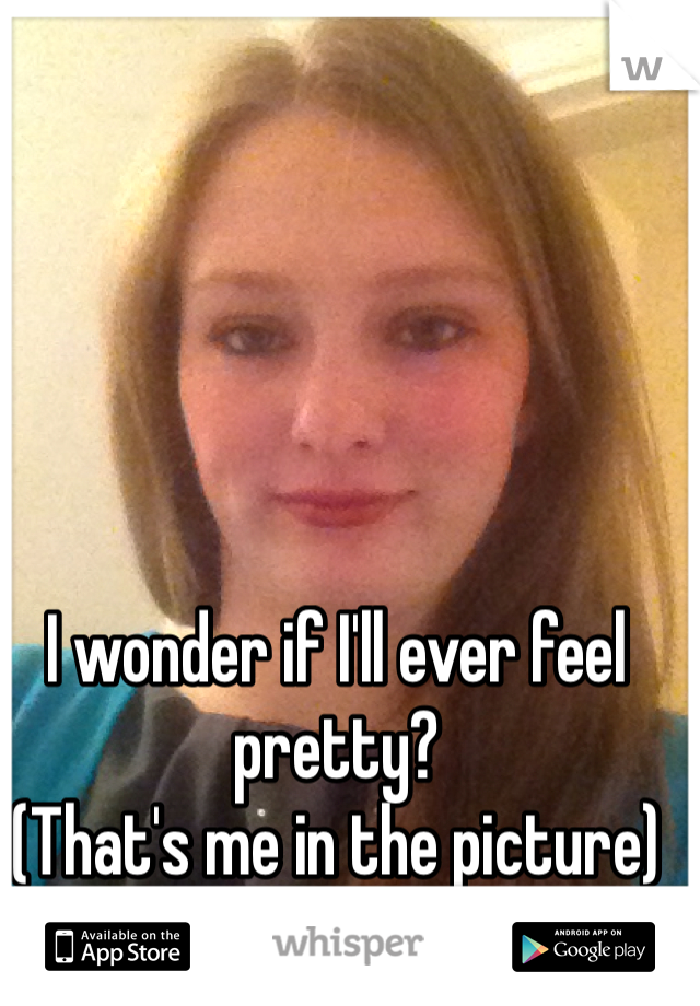 I wonder if I'll ever feel pretty?  (That's me in the picture)
