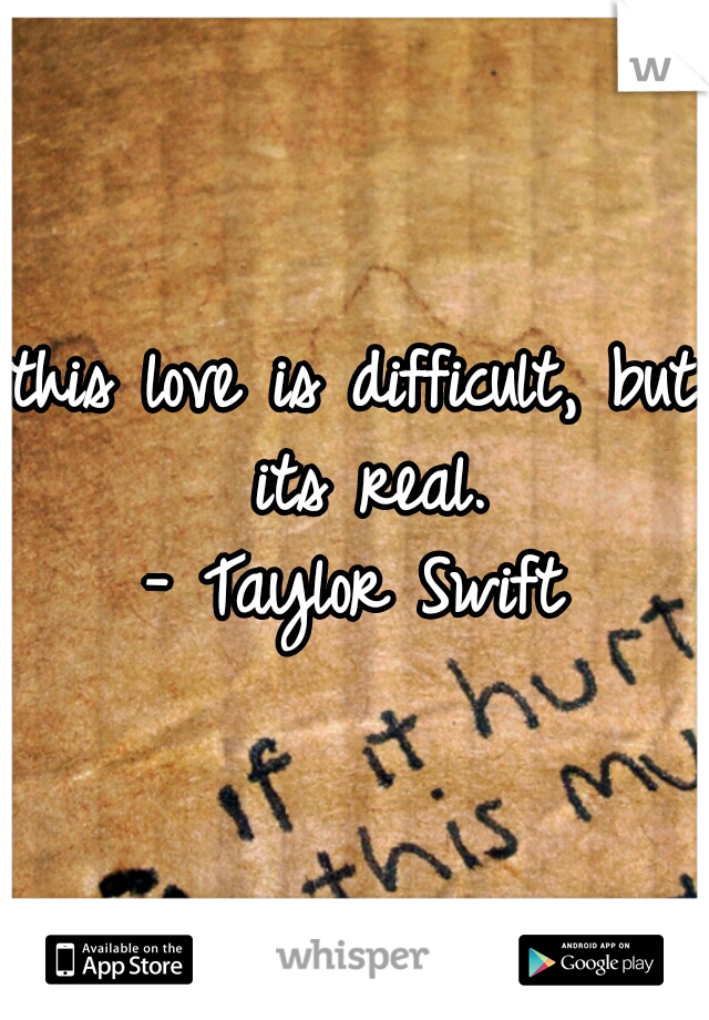 this love is difficult, but its real. - Taylor Swift