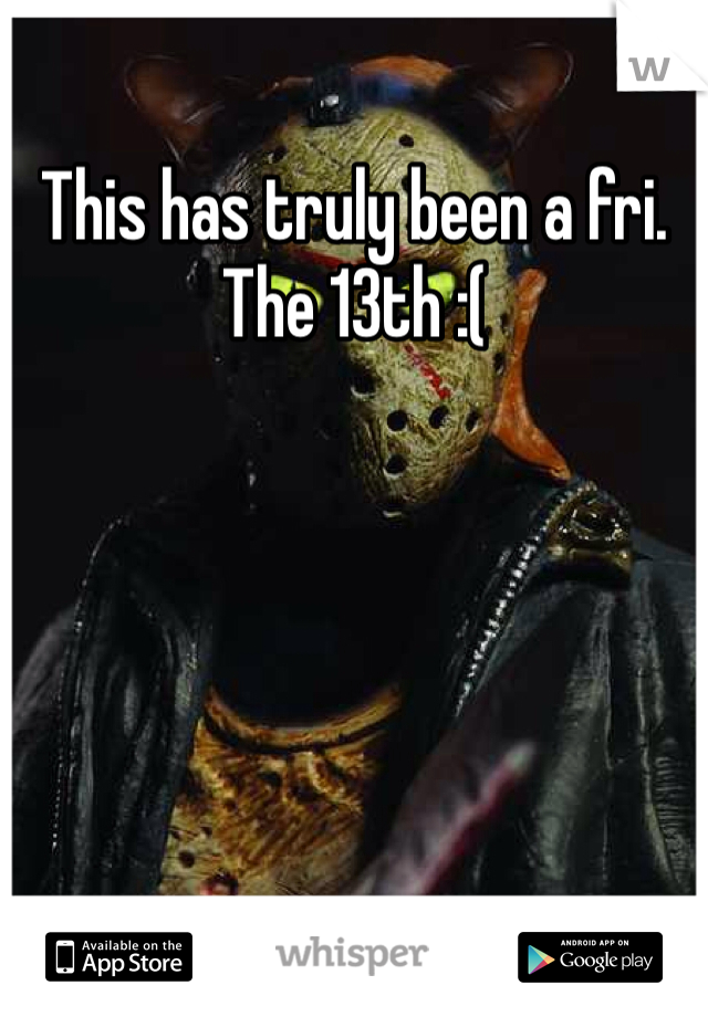 This has truly been a fri. The 13th :(