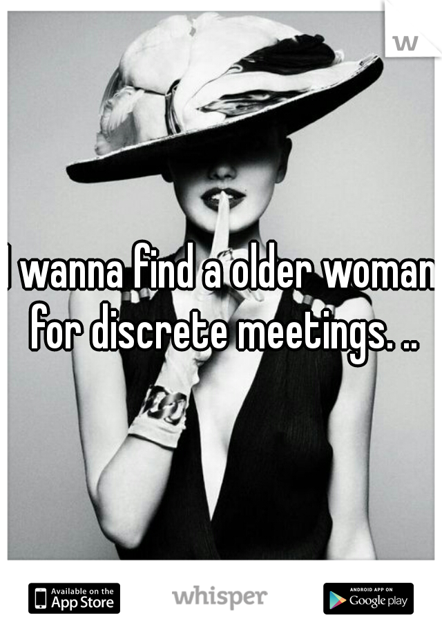 I wanna find a older woman for discrete meetings. ..