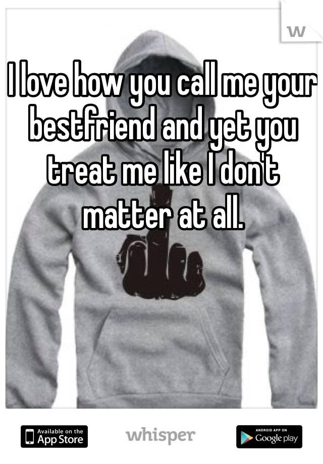 I love how you call me your bestfriend and yet you treat me like I don't matter at all.