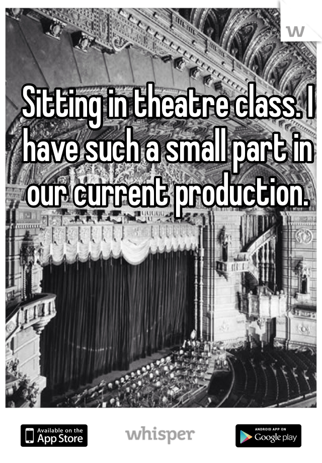 Sitting in theatre class. I have such a small part in our current production.