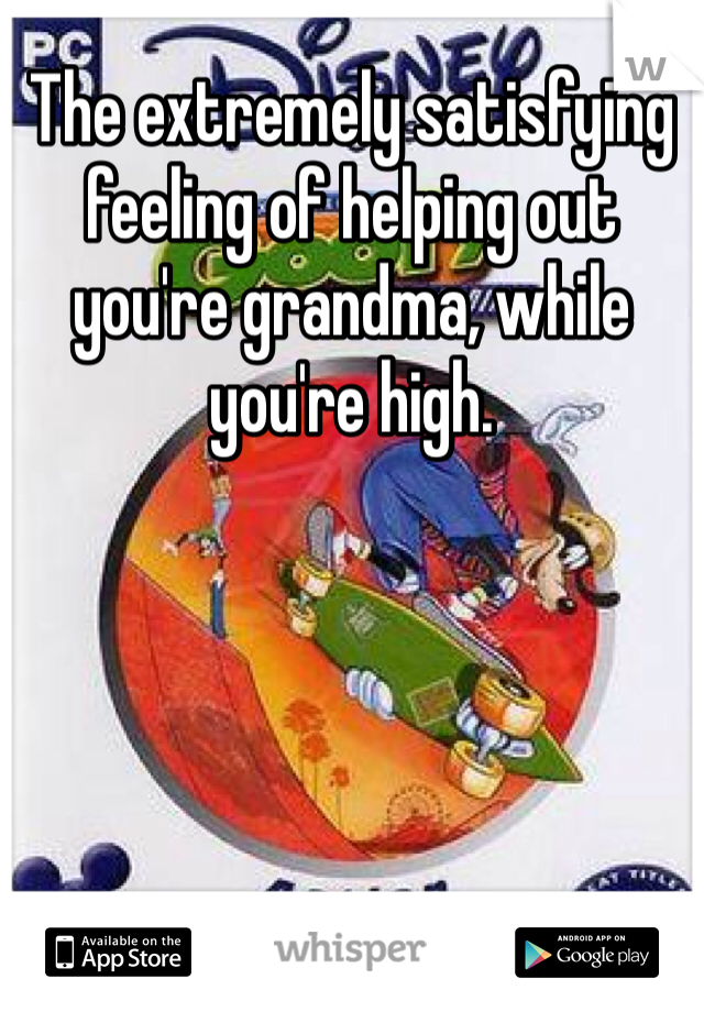 The extremely satisfying feeling of helping out you're grandma, while you're high.
