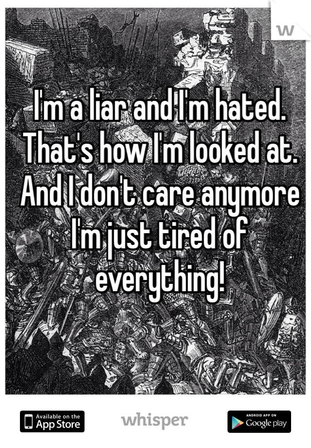 I'm a liar and I'm hated. That's how I'm looked at. And I don't care anymore I'm just tired of everything!