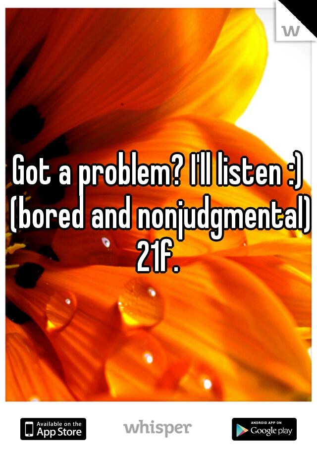 Got a problem? I'll listen :) (bored and nonjudgmental) 21f.
