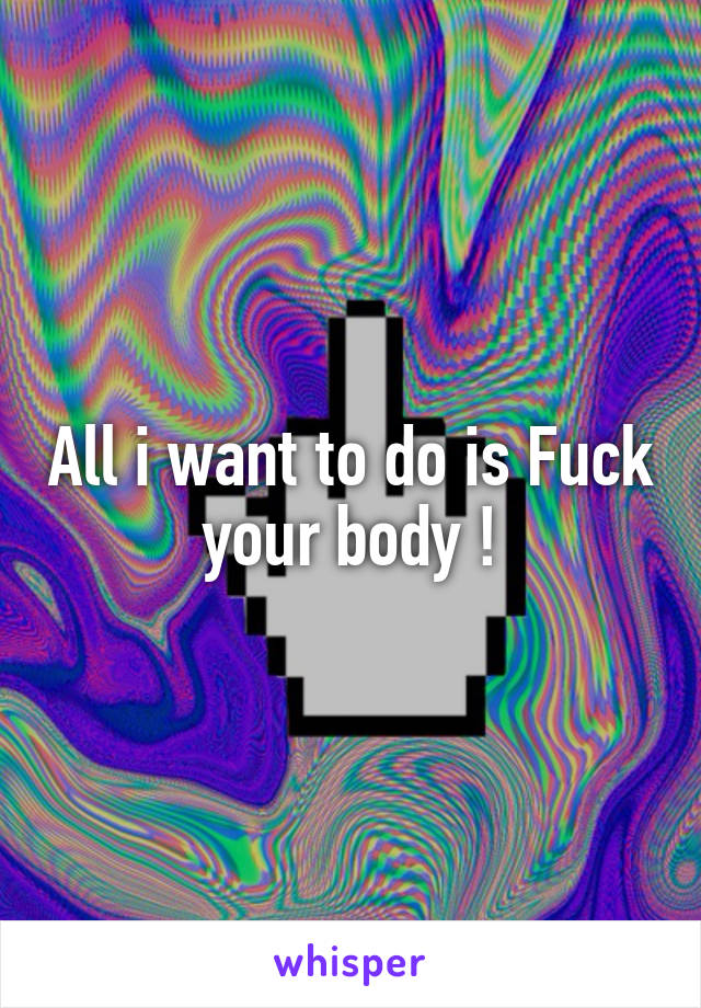 All i want to do is Fuck your body !