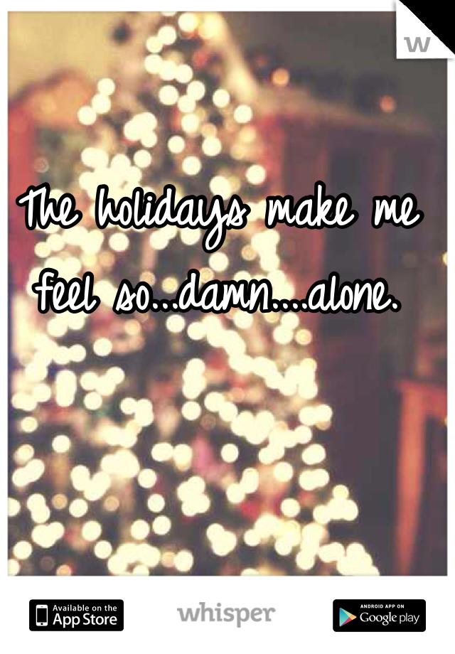 The holidays make me feel so...damn....alone.