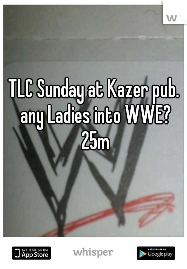 TLC Sunday at Kazer pub.  any Ladies into WWE? 25m