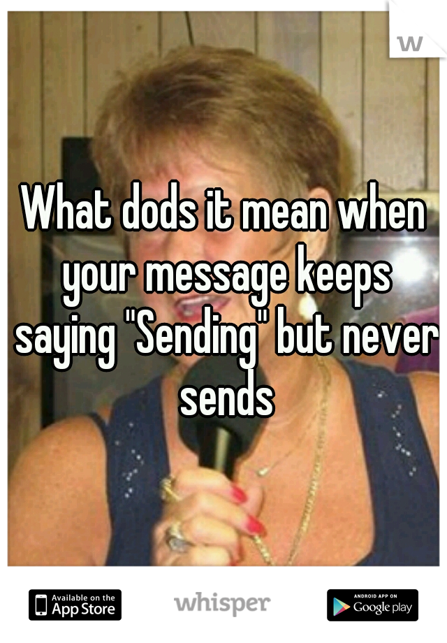 """What dods it mean when your message keeps saying """"Sending"""" but never sends"""