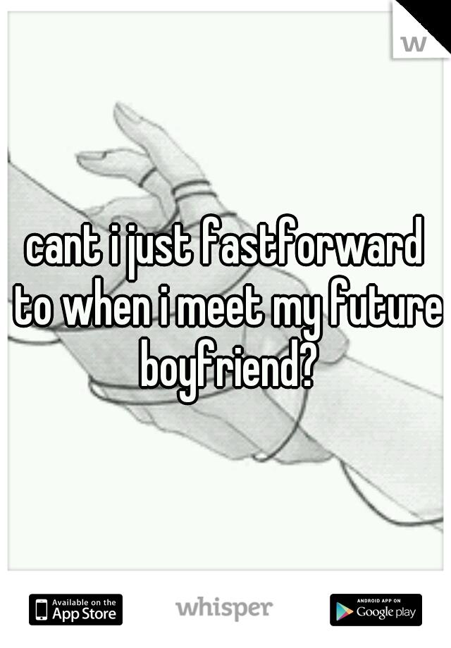 cant i just fastforward to when i meet my future boyfriend?