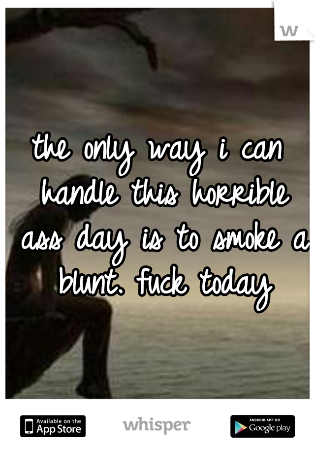 the only way i can handle this horrible ass day is to smoke a blunt. fuck today