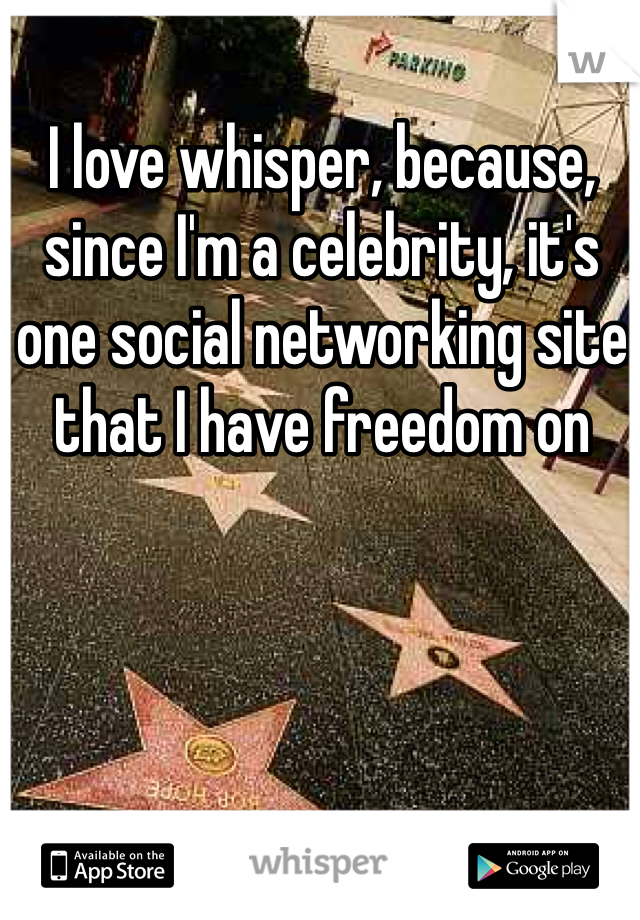 I love whisper, because, since I'm a celebrity, it's one social networking site that I have freedom on