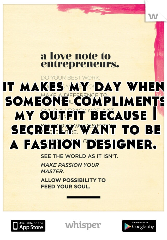 it makes my day when someone compliments my outfit because I secretly want to be a fashion designer.