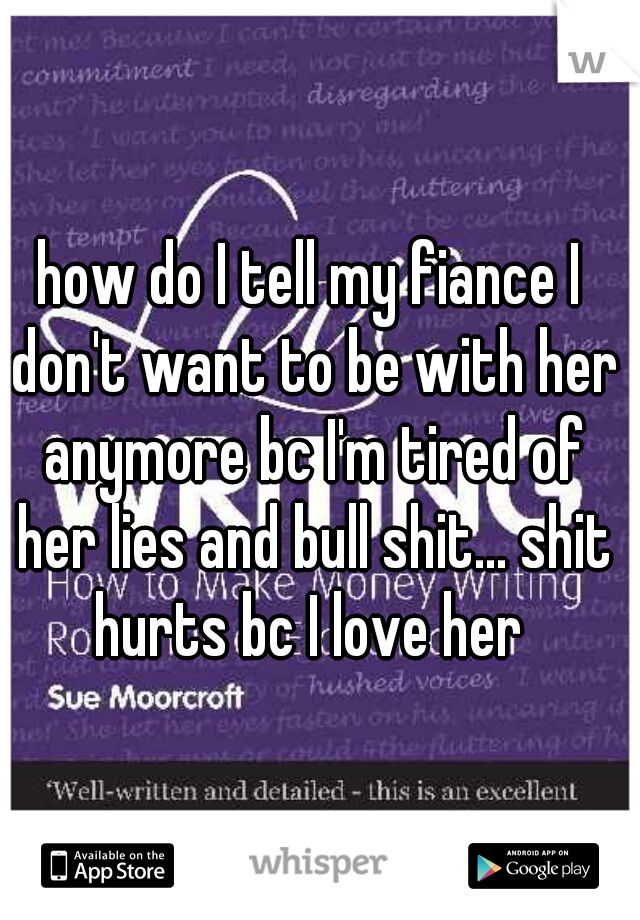 how do I tell my fiance I don't want to be with her anymore bc I'm tired of her lies and bull shit... shit hurts bc I love her