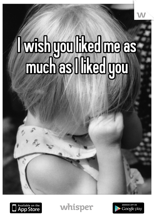 I wish you liked me as much as I liked you