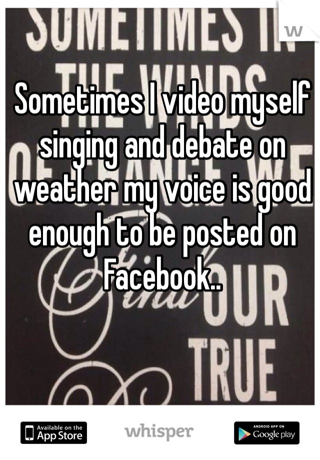 Sometimes I video myself singing and debate on weather my voice is good enough to be posted on Facebook..