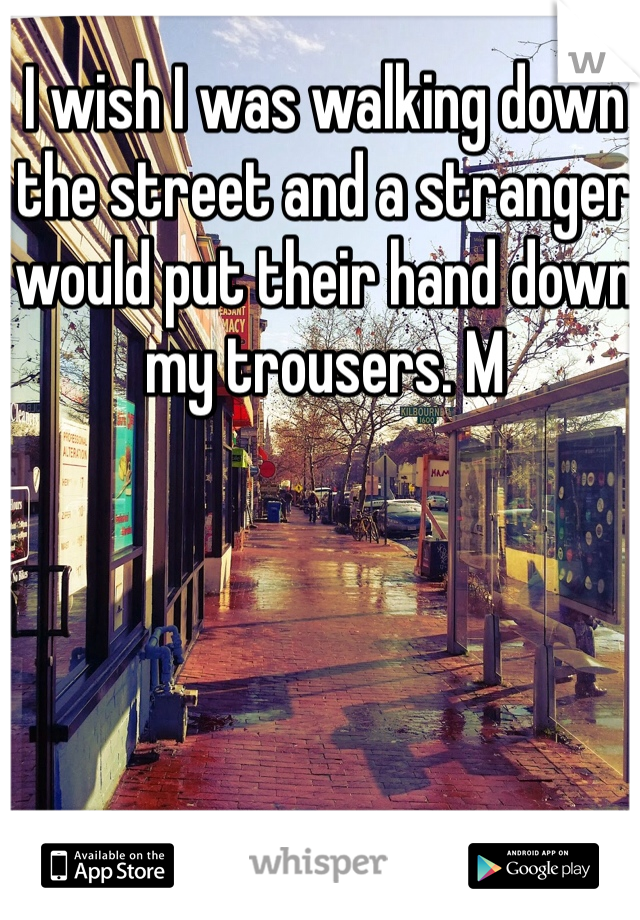 I wish I was walking down the street and a stranger would put their hand down my trousers. M