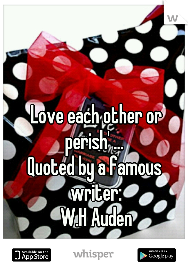Love each other or perish' ...  Quoted by a famous writer:  W.H Auden