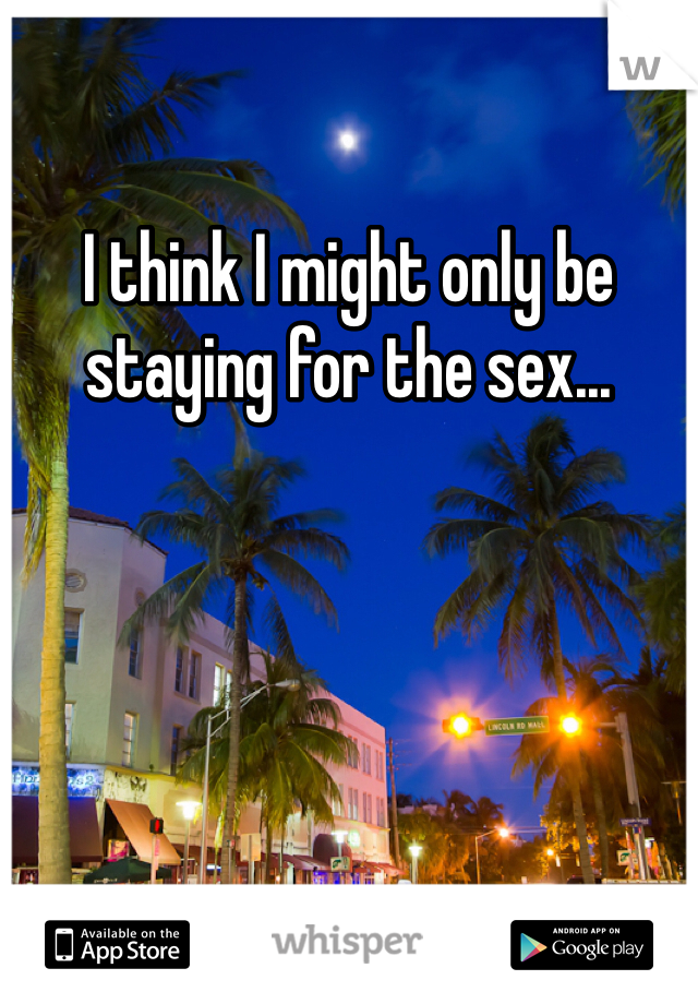 I think I might only be staying for the sex...