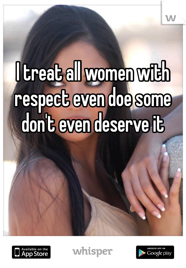 I treat all women with respect even doe some don't even deserve it