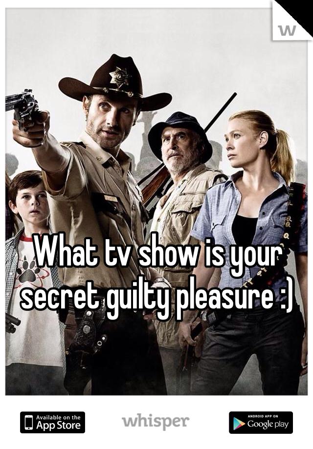 What tv show is your secret guilty pleasure :)