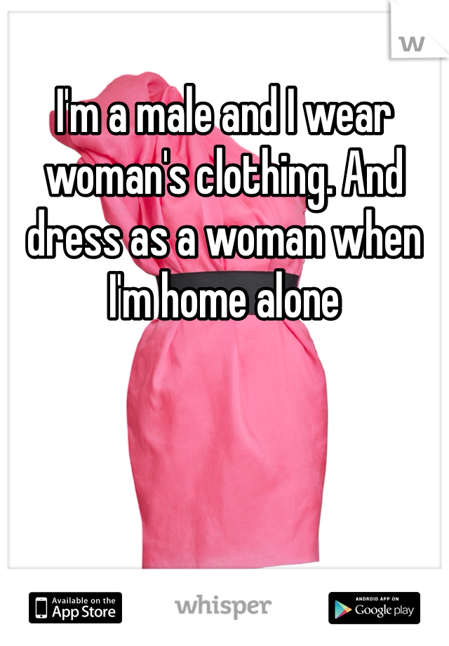 I'm a male and I wear woman's clothing. And dress as a woman when I'm home alone