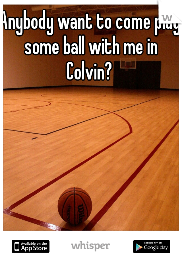 Anybody want to come play some ball with me in Colvin?