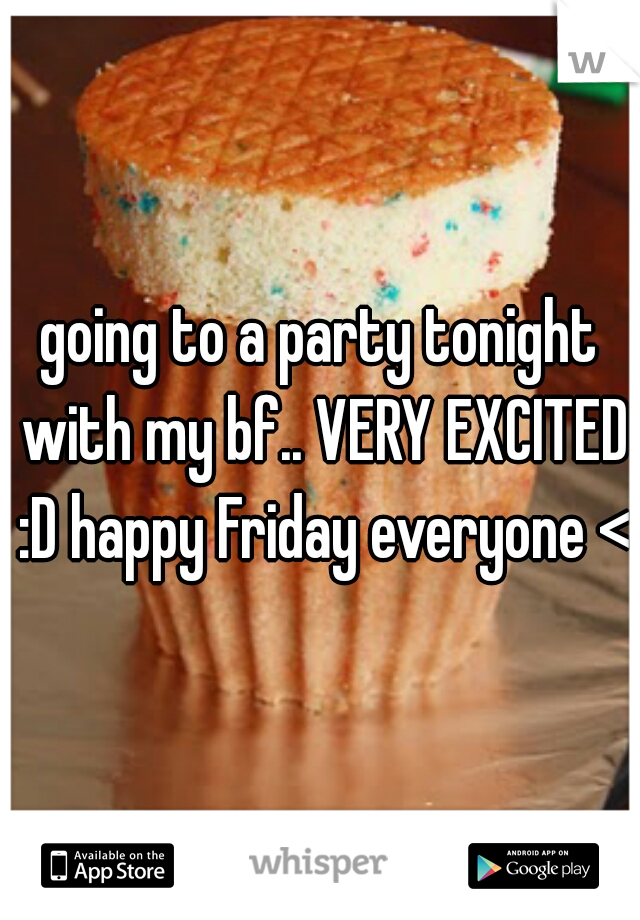 going to a party tonight with my bf.. VERY EXCITED :D happy Friday everyone <3