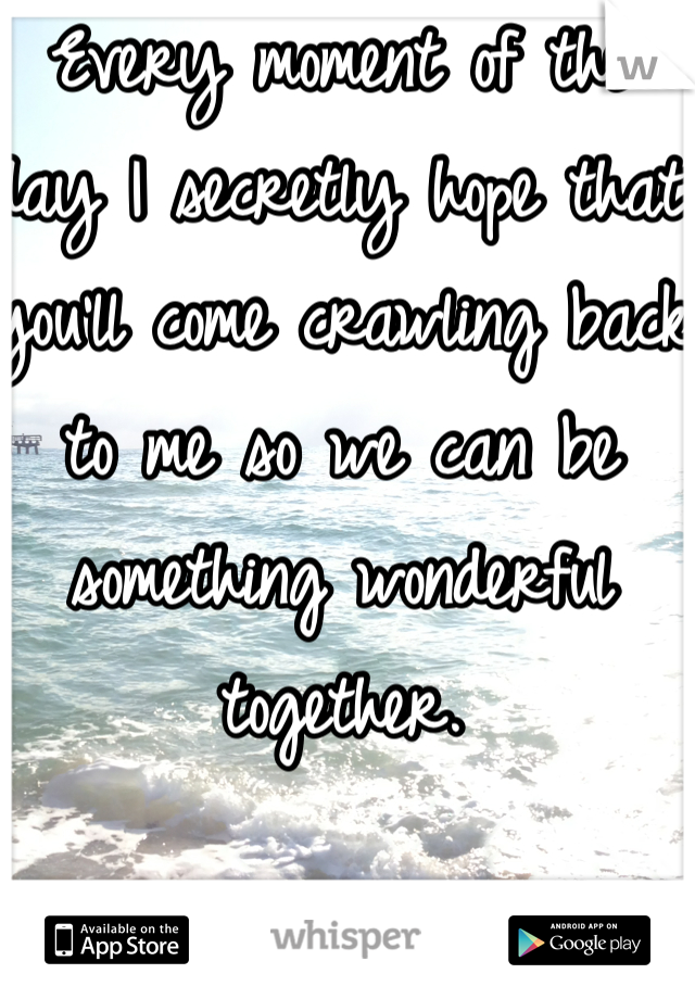 Every moment of the day I secretly hope that you'll come crawling back to me so we can be something wonderful together.