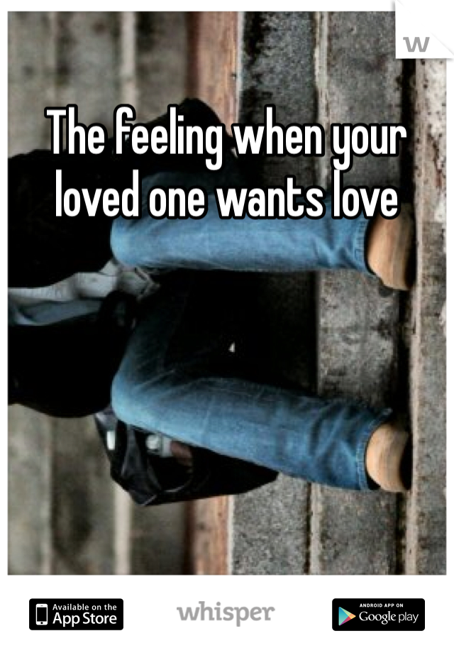 The feeling when your loved one wants love