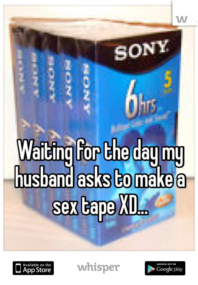 Waiting for the day my husband asks to make a sex tape XD...