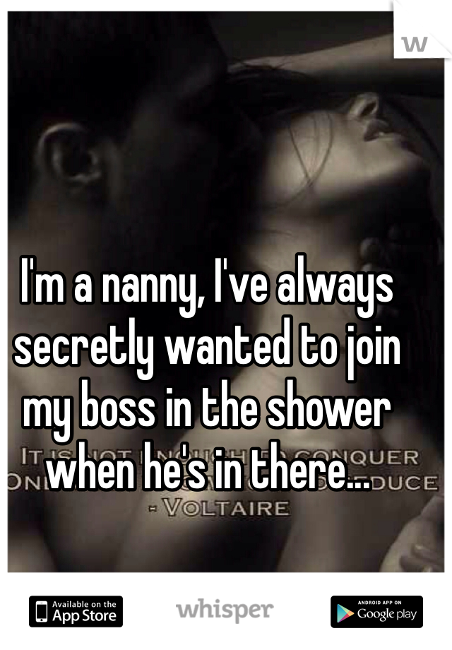 I'm a nanny, I've always secretly wanted to join my boss in the shower when he's in there...