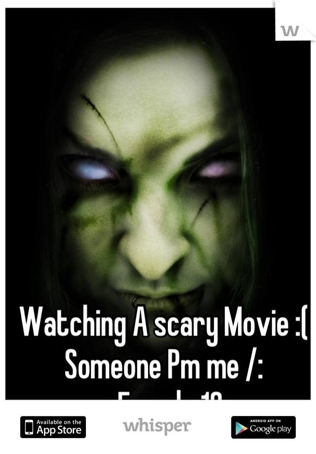 Watching A scary Movie :( Someone Pm me /:  -Female 18