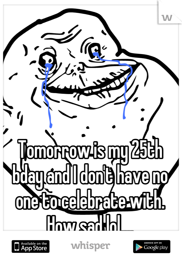 Tomorrow is my 25th bday and I don't have no one to celebrate with. How sad lol....