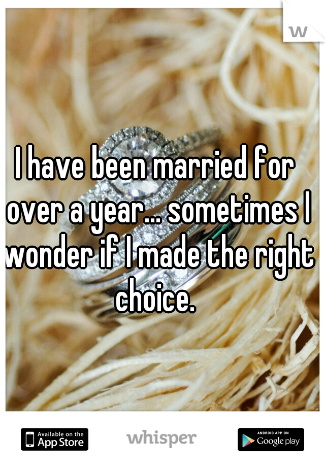 I have been married for over a year... sometimes I wonder if I made the right choice.
