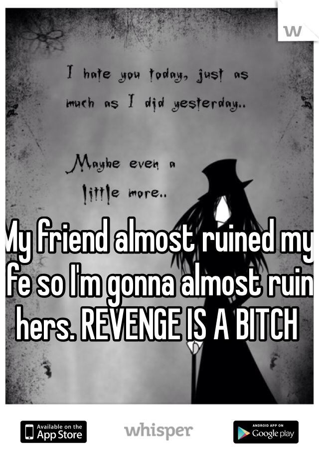 My friend almost ruined my life so I'm gonna almost ruin hers. REVENGE IS A BITCH