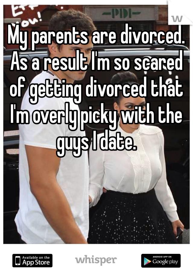 My parents are divorced. As a result I'm so scared of getting divorced that I'm overly picky with the guys I date.