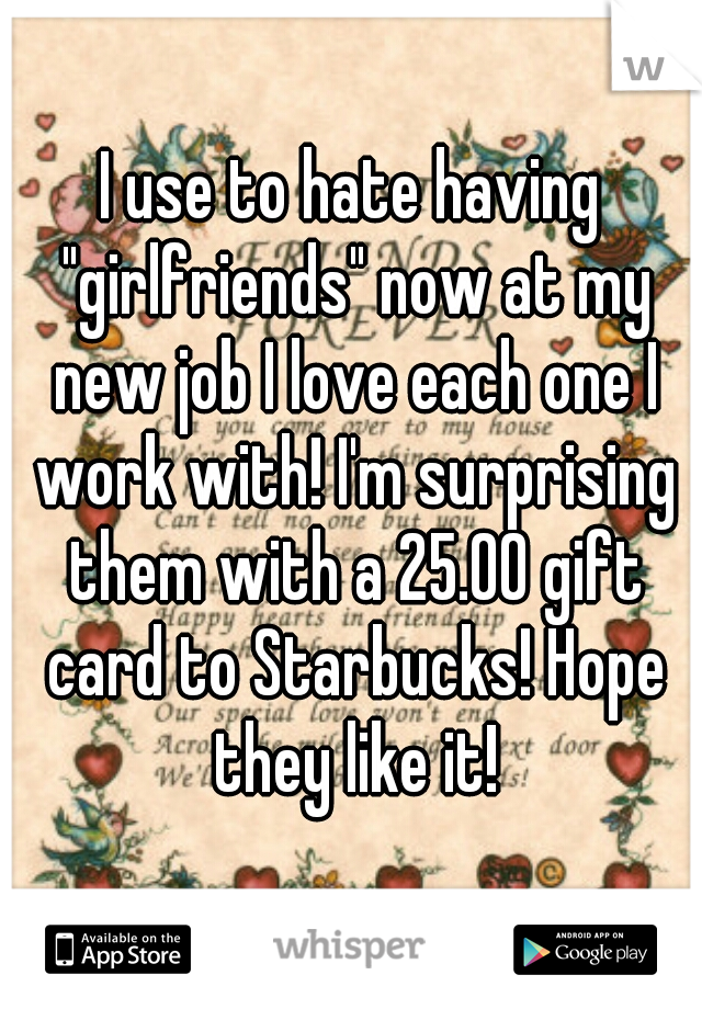 "I use to hate having ""girlfriends"" now at my new job I love each one I work with! I'm surprising them with a 25.00 gift card to Starbucks! Hope they like it!"