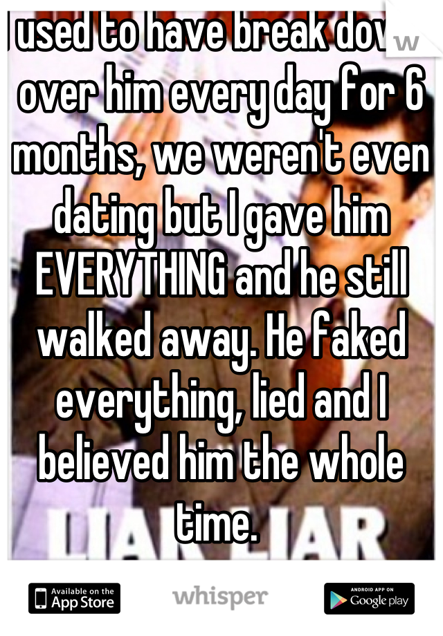I used to have break downs over him every day for 6 months, we weren't even dating but I gave him EVERYTHING and he still walked away. He faked everything, lied and I believed him the whole time.