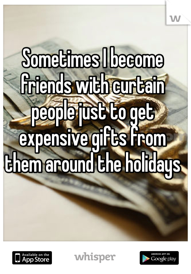 Sometimes I become friends with curtain people just to get expensive gifts from them around the holidays